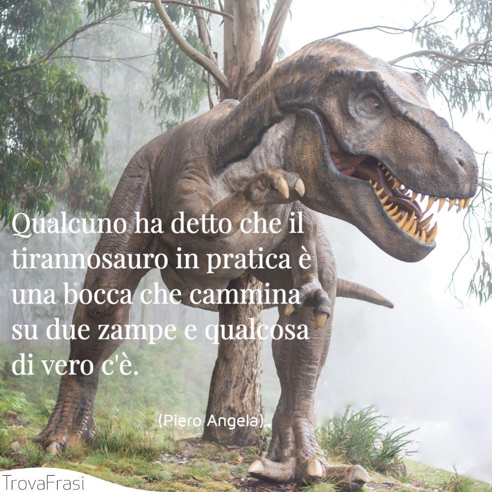 Qualcuno ha detto che il tirannosauro in pratica è una bocca che cammina su due zampe e qualcosa di vero c'è.