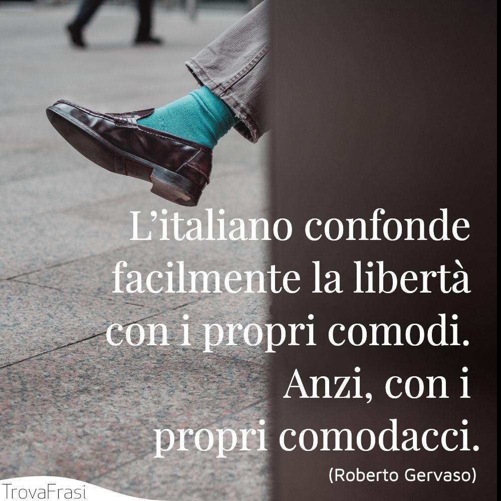 L'italiano confonde facilmente la libertà con i propri comodi. Anzi, con i propri comodacci.