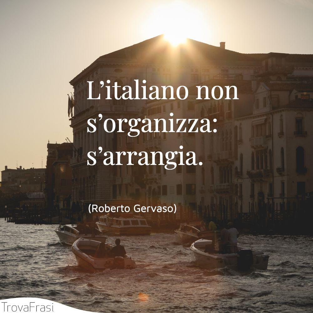 L'italiano non s'organizza: s'arrangia.