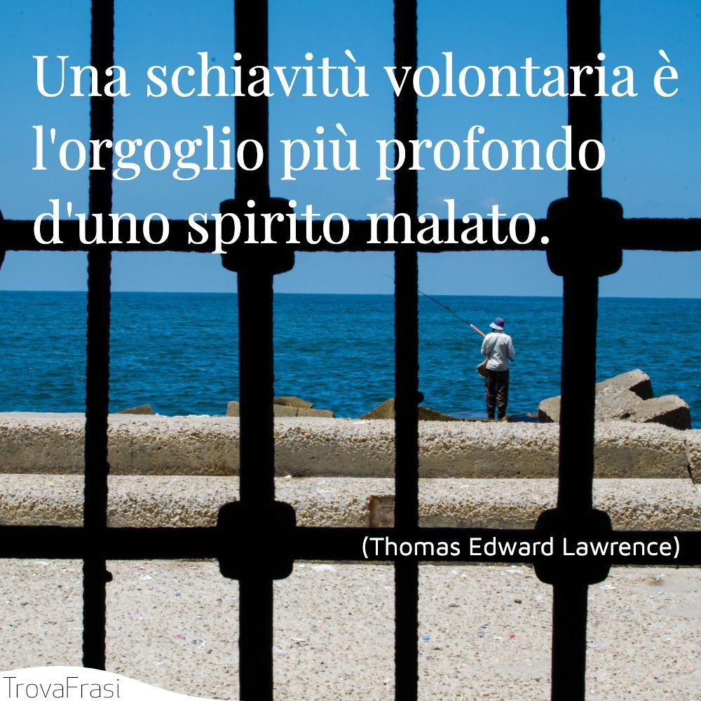 Una schiavitù volontaria è l'orgoglio più profondo d'uno spirito malato.
