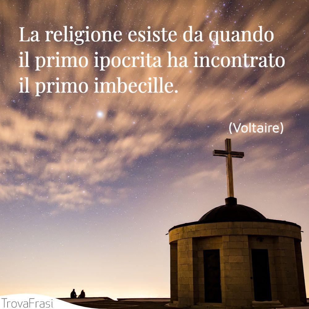 La religione esiste da quando il primo ipocrita ha incontrato il primo imbecille.