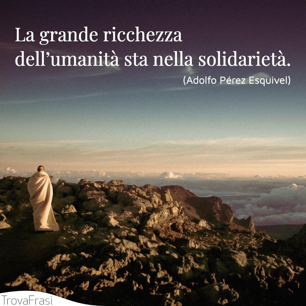 La grande ricchezza dell'umanità sta nella solidarietà.