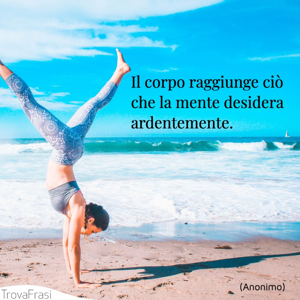 Il corpo raggiunge ciò che la mente desidera ardentemente.