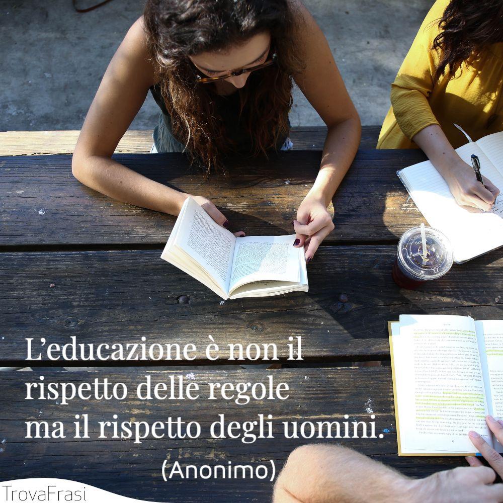 L'educazione è non il rispetto delle regole ma il rispetto degli uomini.