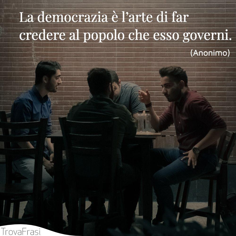 La democrazia è l'arte di far credere al popolo che esso governi.