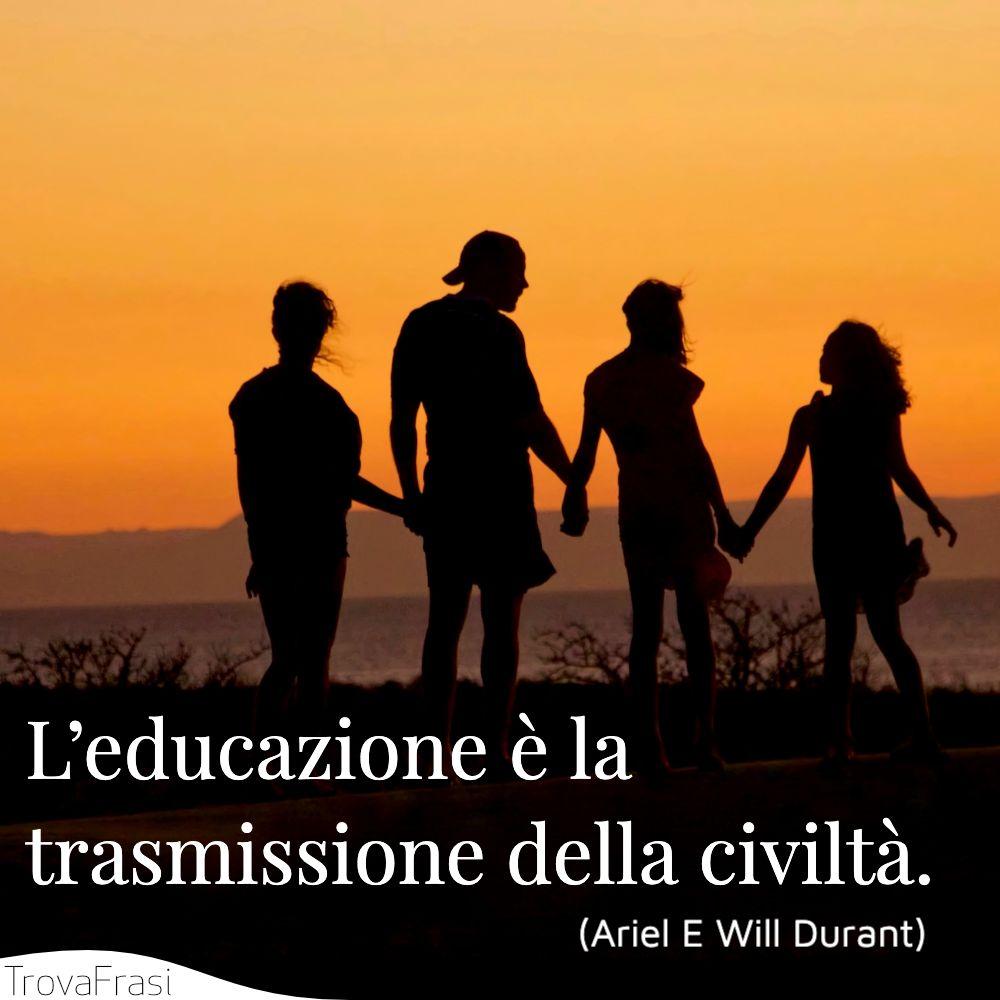 L'educazione è la trasmissione della civiltà.
