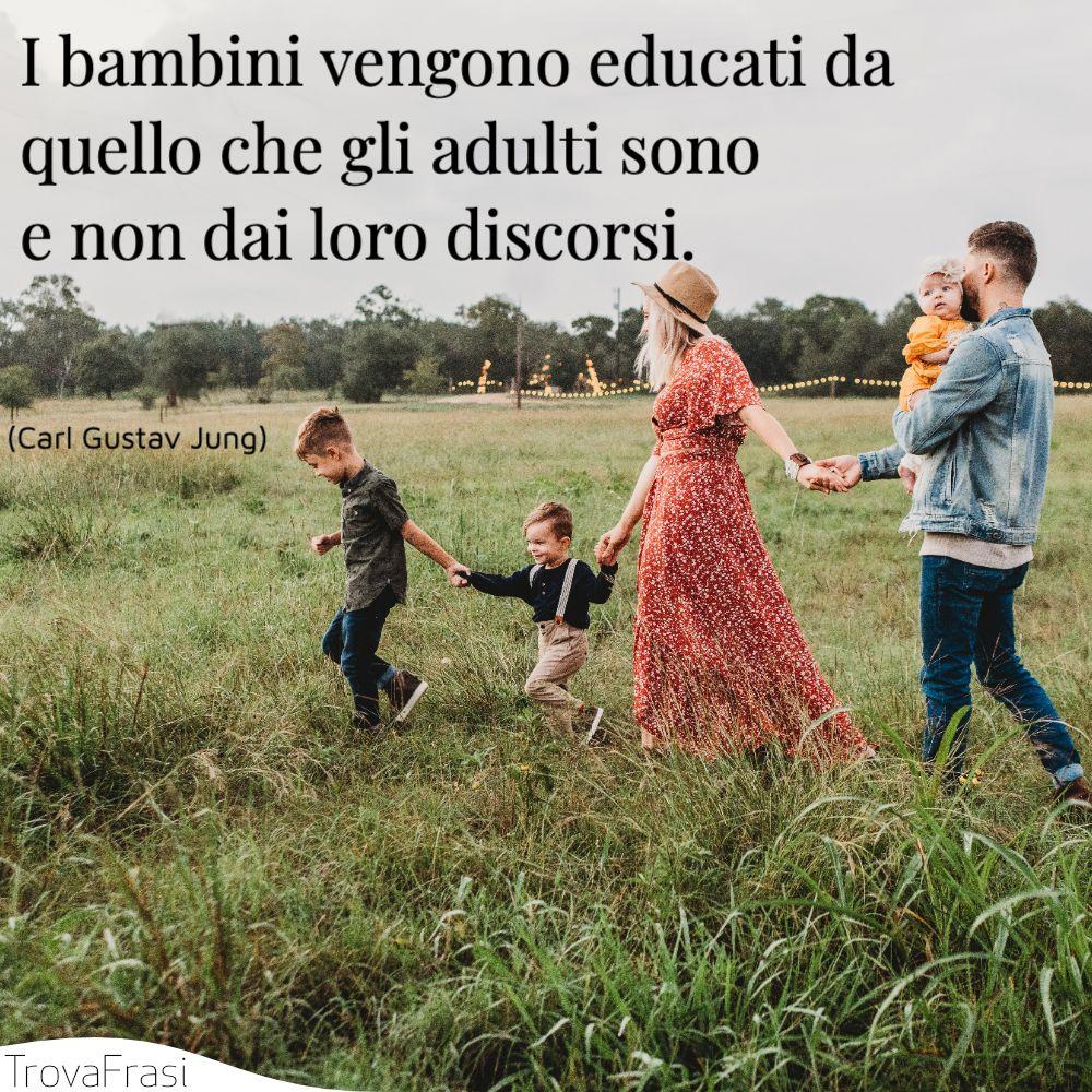I bambini vengono educati da quello che gli adulti sono e non dai loro discorsi.
