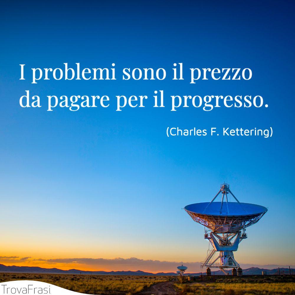 I problemi sono il prezzo da pagare per il progresso.