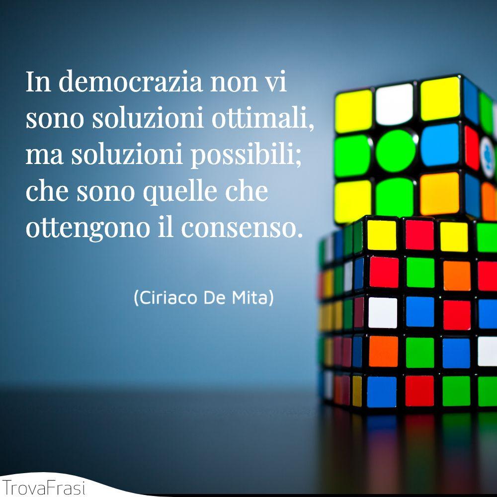 In democrazia non vi sono soluzioni ottimali, ma soluzioni possibili; che sono quelle che ottengono il consenso.