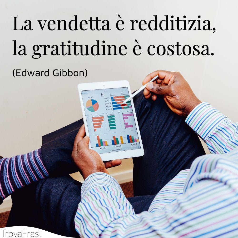 La vendetta è redditizia, la gratitudine è costosa.