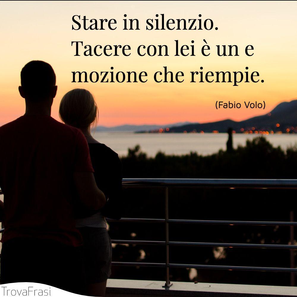 Stare in silenzio. Tacere con lei è un emozione che riempie.
