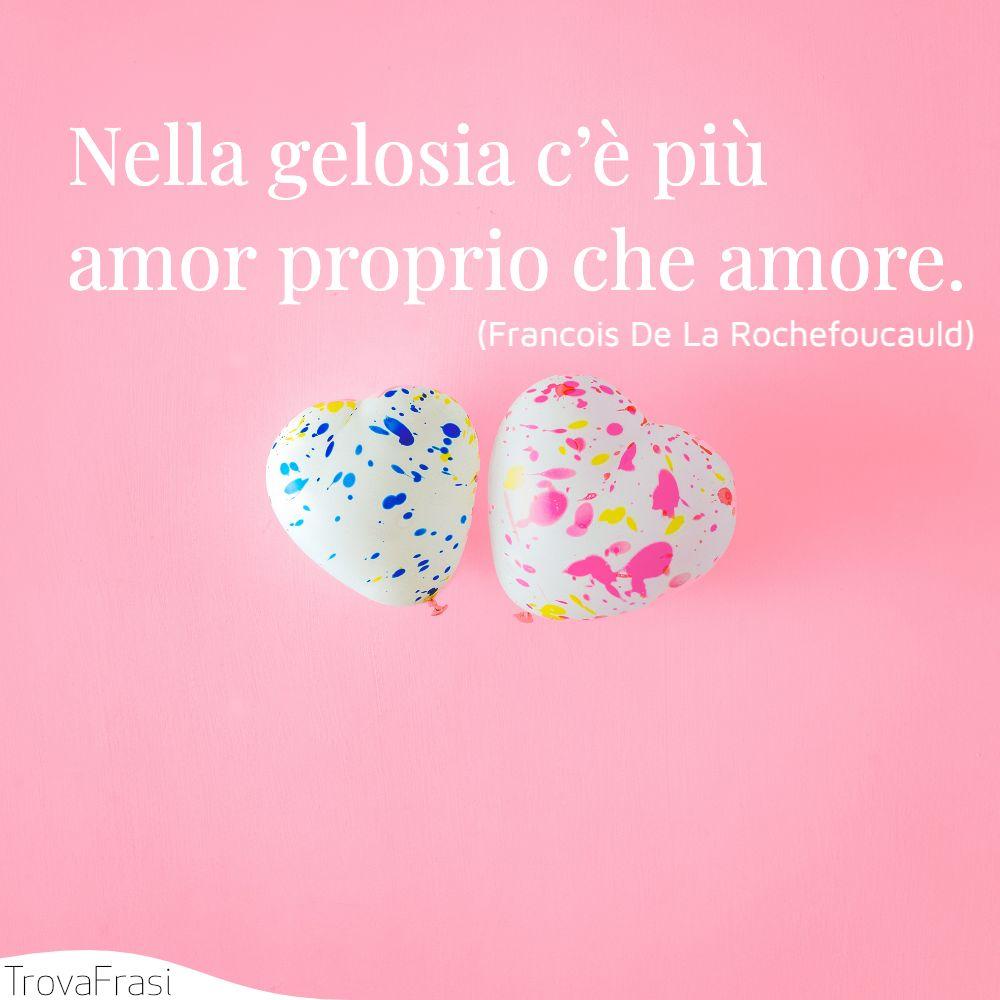 Nella gelosia c'è più amor proprio che amore.