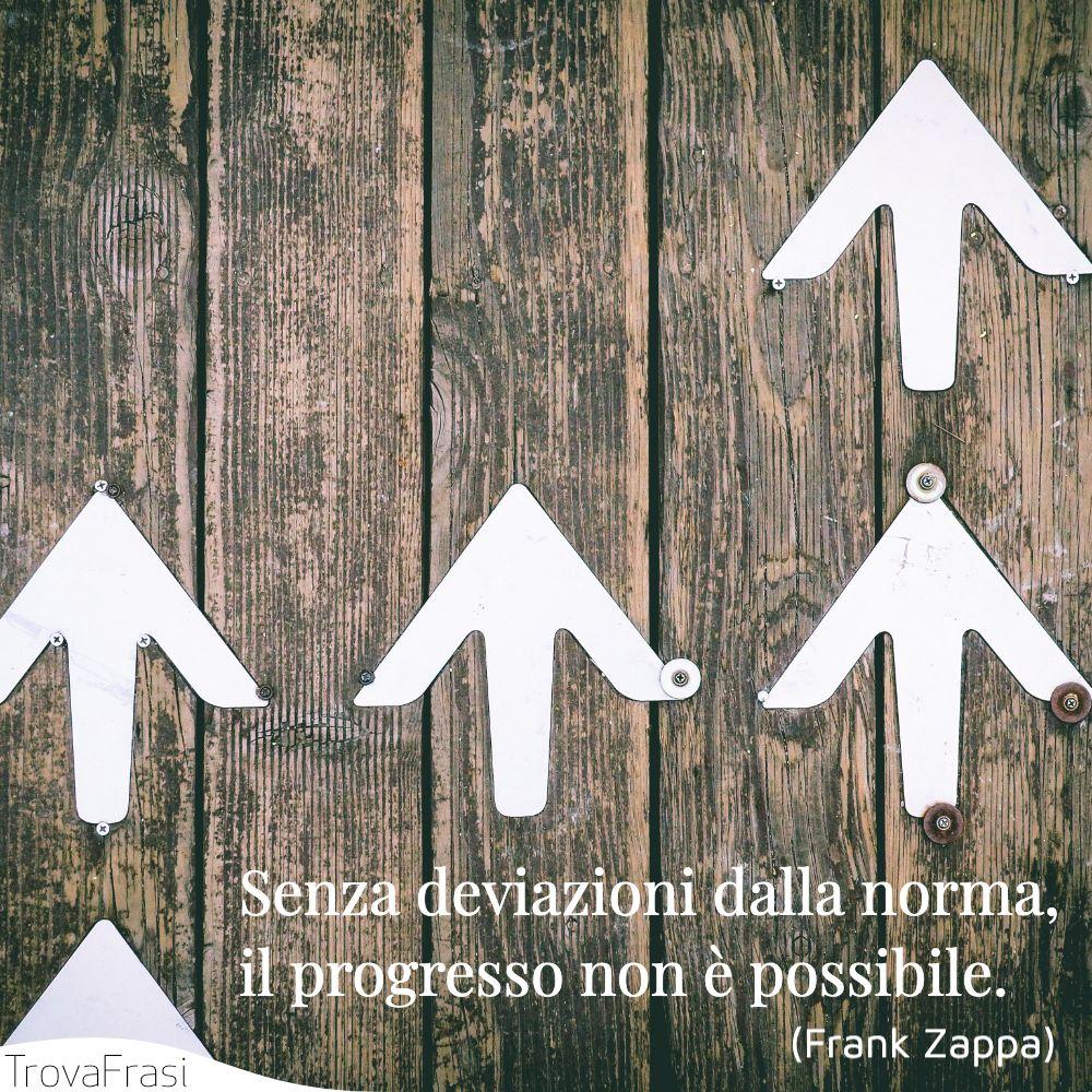 Senza deviazioni dalla norma, il progresso non è possibile.