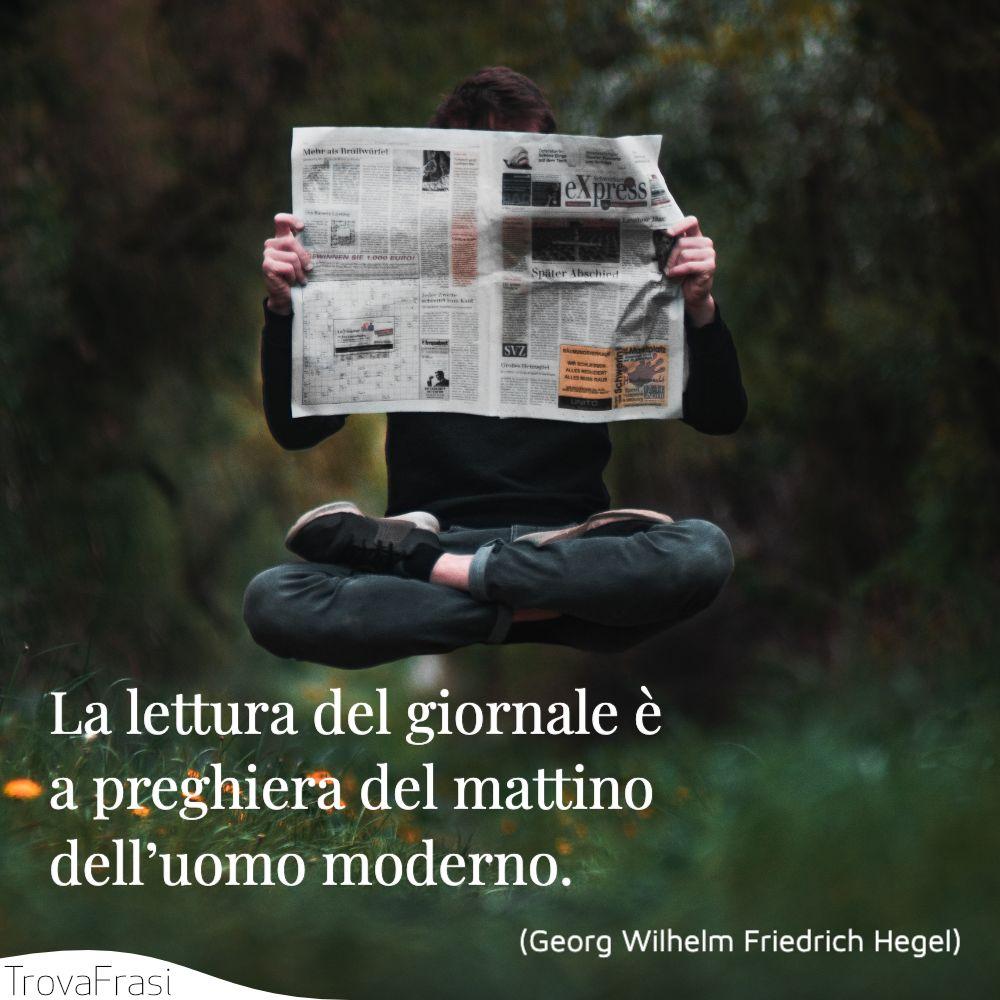 La lettura del giornale è la preghiera del mattino dell'uomo moderno.