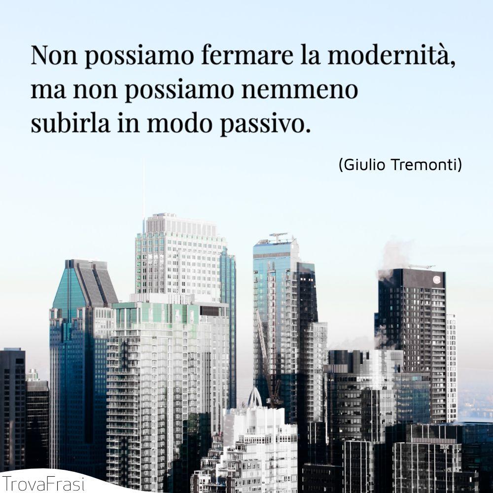 Non possiamo fermare la modernità, ma non possiamo nemmeno subirla in modo passivo.