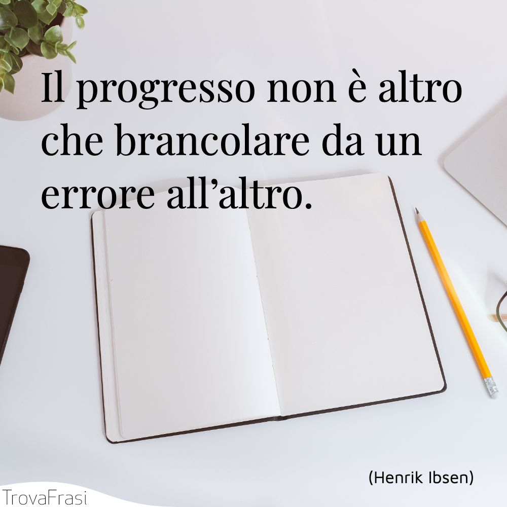 Il progresso non è altro che brancolare da un errore all'altro.