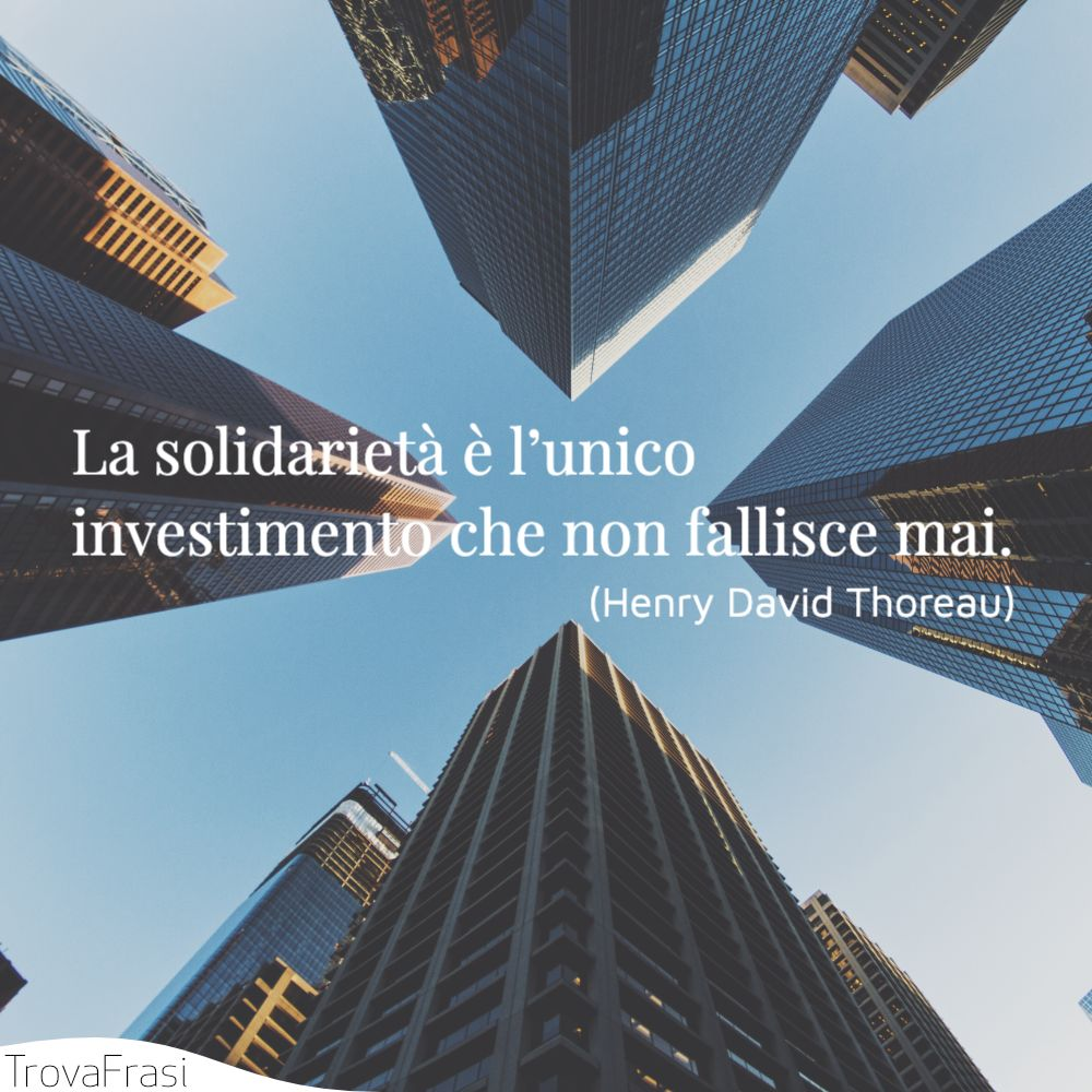 La solidarietà è l'unico investimento che non fallisce mai.