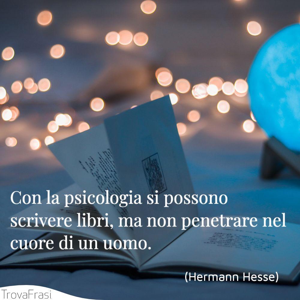 Con la psicologia si possono scrivere libri, ma non penetrare nel cuore di un uomo.