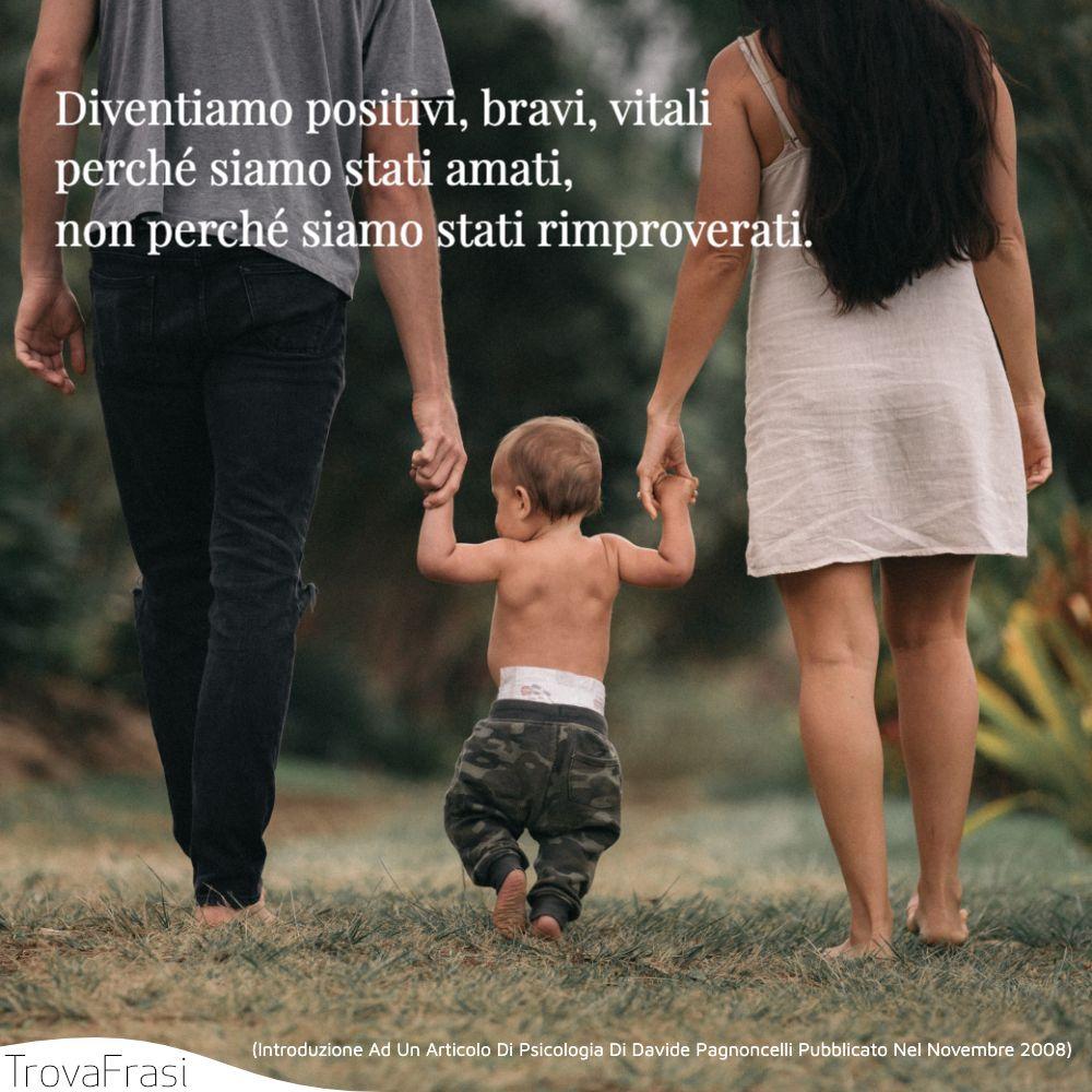 Diventiamo positivi, bravi, vitali perché siamo stati amati, non perché siamo stati rimproverati.