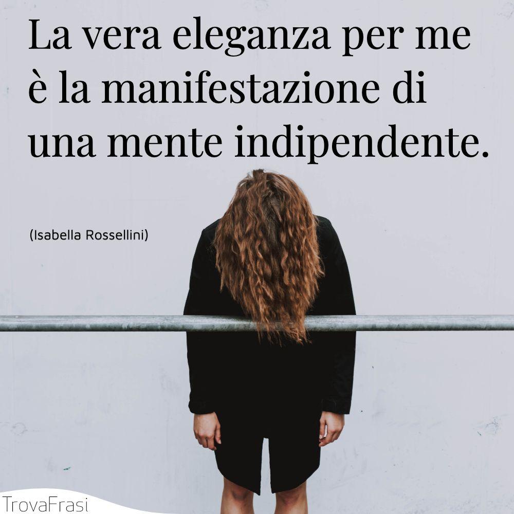 La vera eleganza per me è la manifestazione di una mente indipendente.