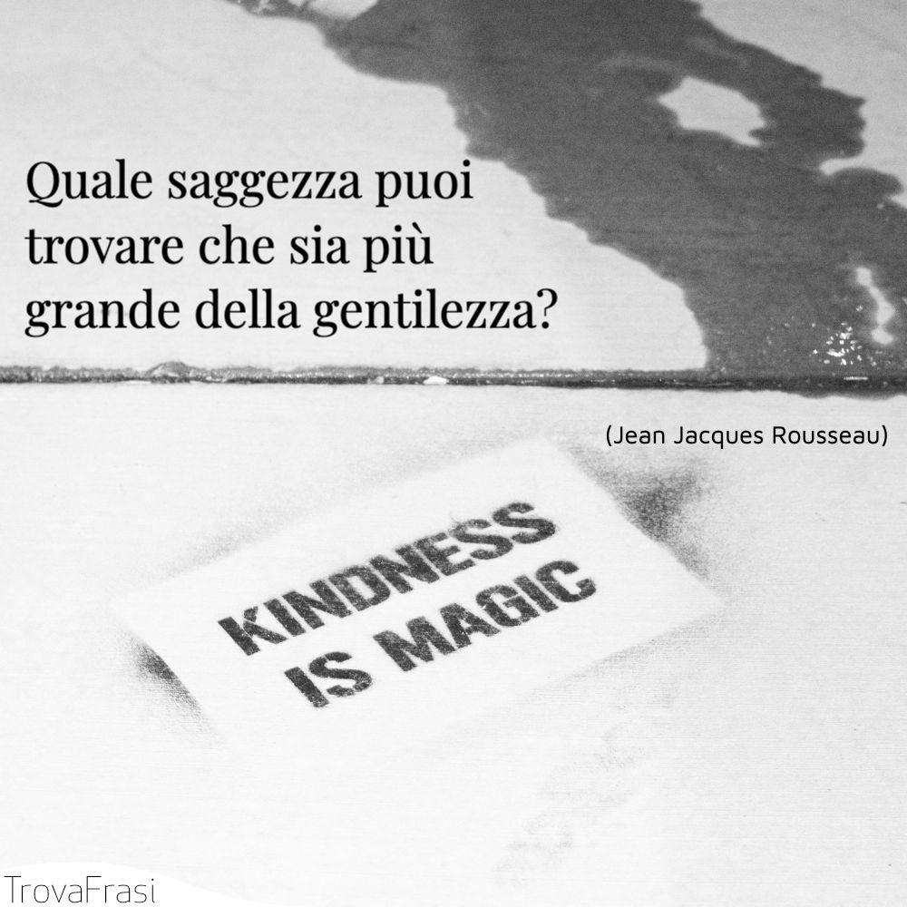 Quale saggezza puoi trovare che sia più grande della gentilezza?