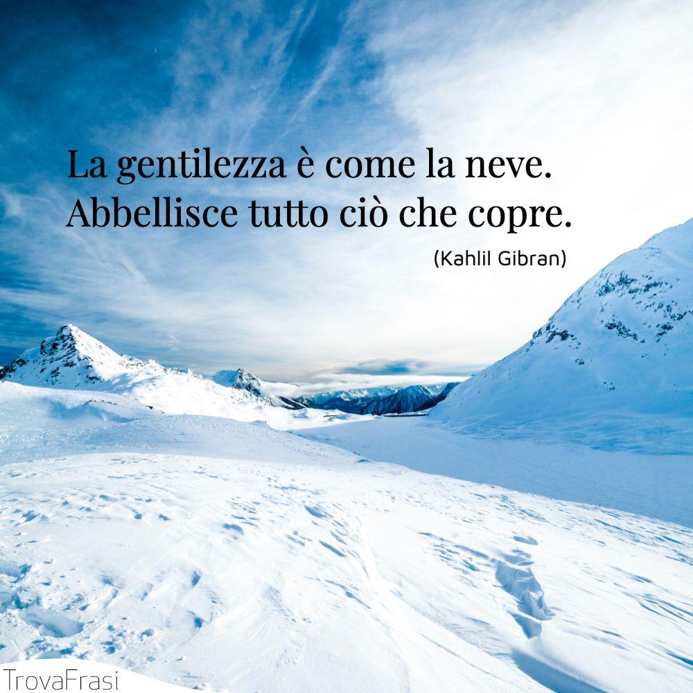 La gentilezza è come la neve. Abbellisce tutto ciò che copre.