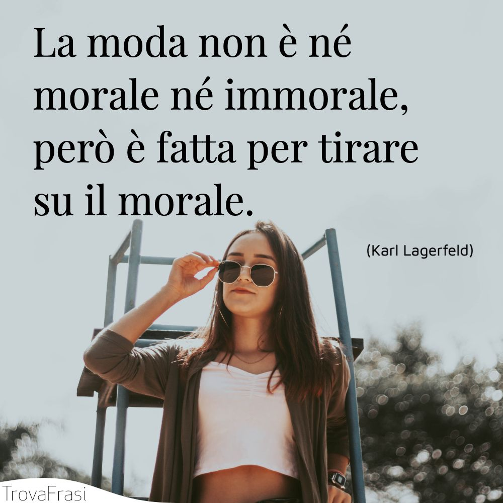 La moda non è né morale né immorale, però è fatta per tirare su il morale.