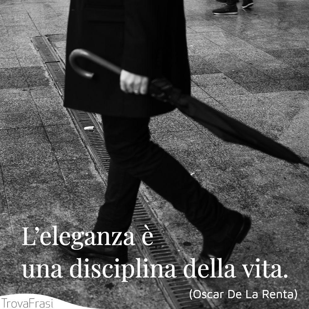 L'eleganza è una disciplina della vita.