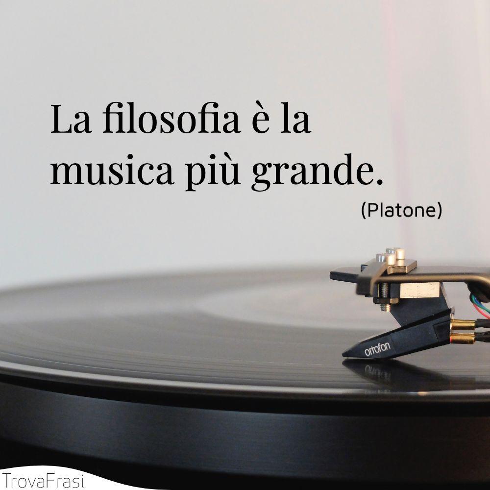 La filosofia è la musica più grande.