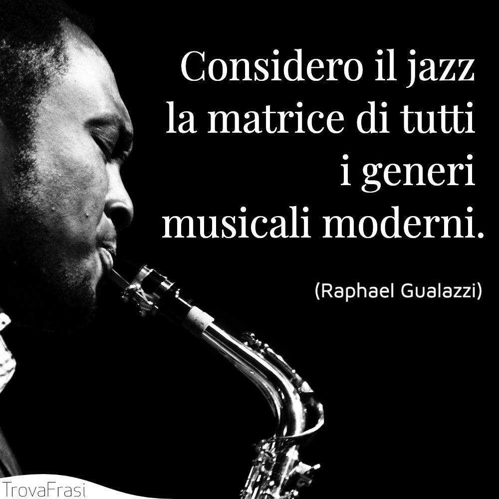 Considero il jazz la matrice di tutti i generi musicali moderni.