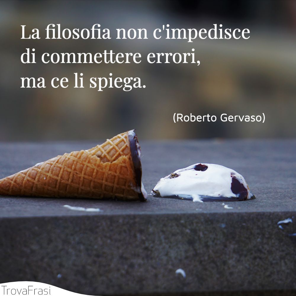 La filosofia non c'impedisce di commettere errori, ma ce li spiega.
