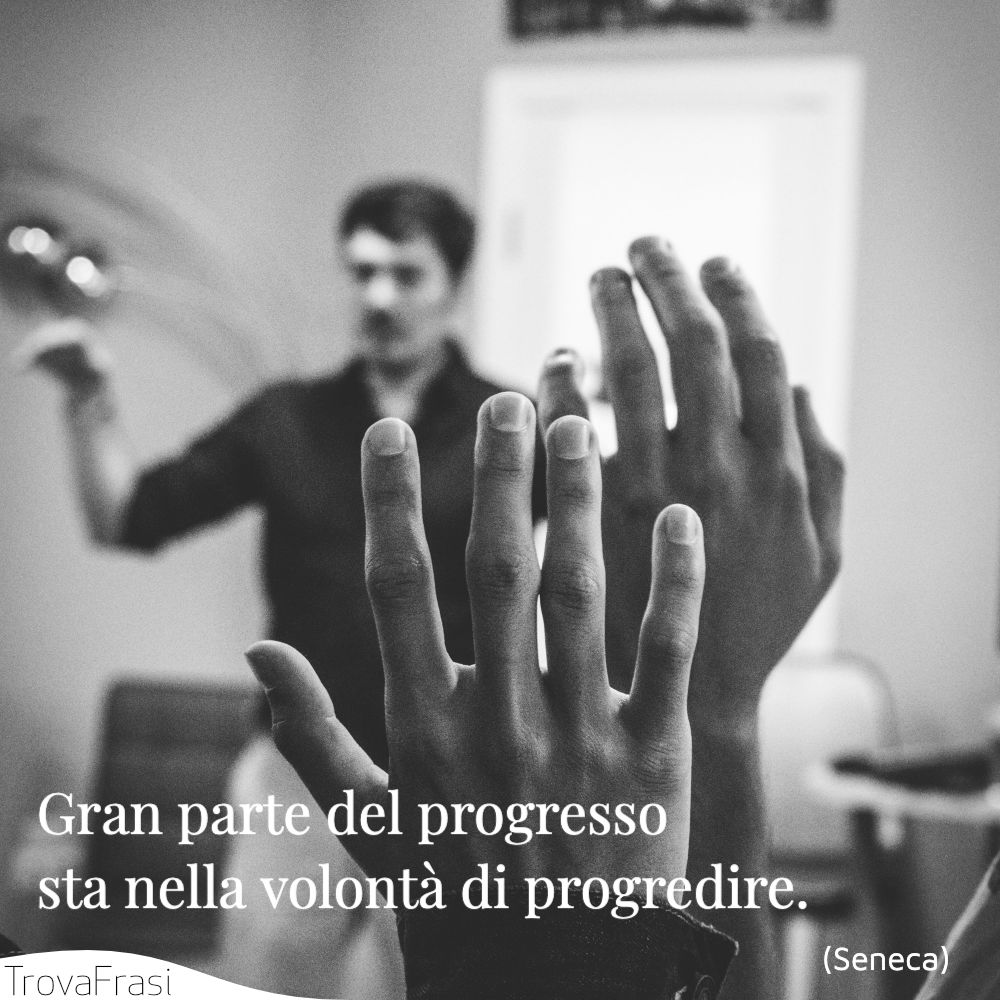 Gran parte del progresso sta nella volontà di progredire.