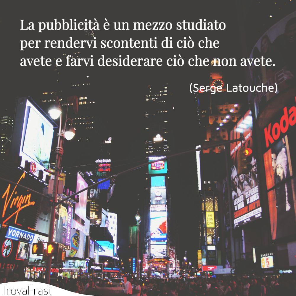 La pubblicità è un mezzo studiato per rendervi scontenti di ciò che avete e farvi desiderare ciò che non avete.