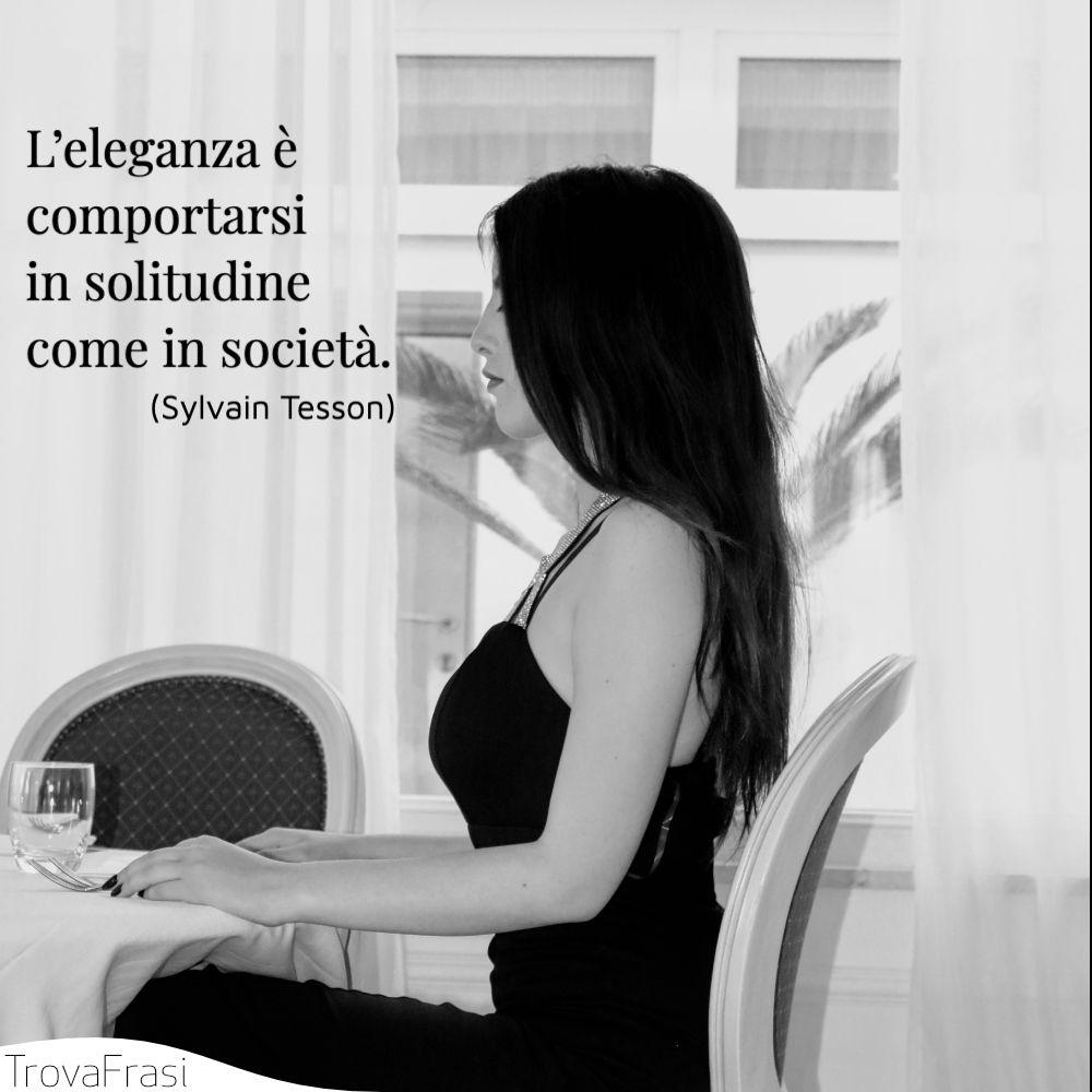 L'eleganza è comportarsi in solitudine come in società.