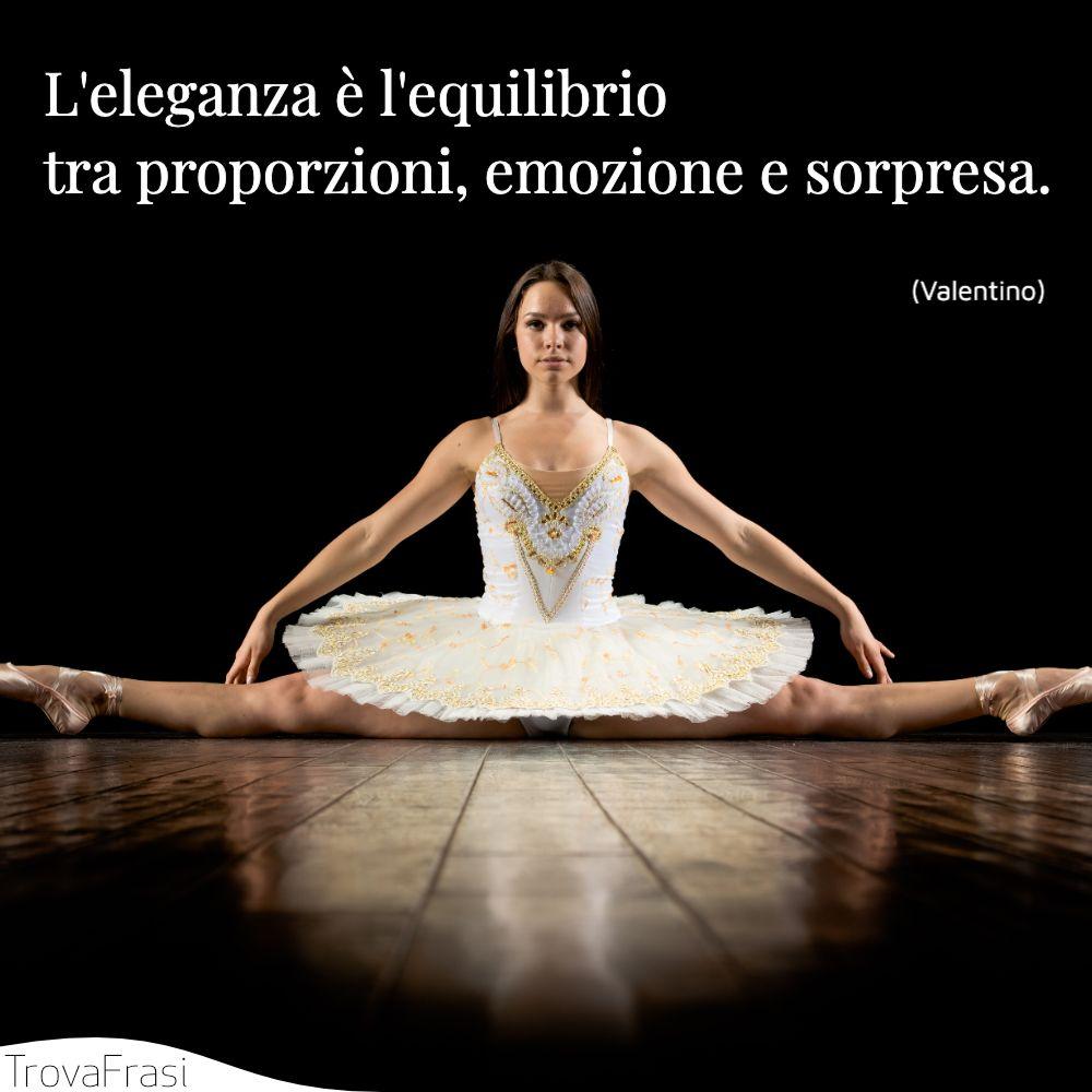 L'eleganza è l'equilibrio tra proporzioni, emozione e sorpresa.
