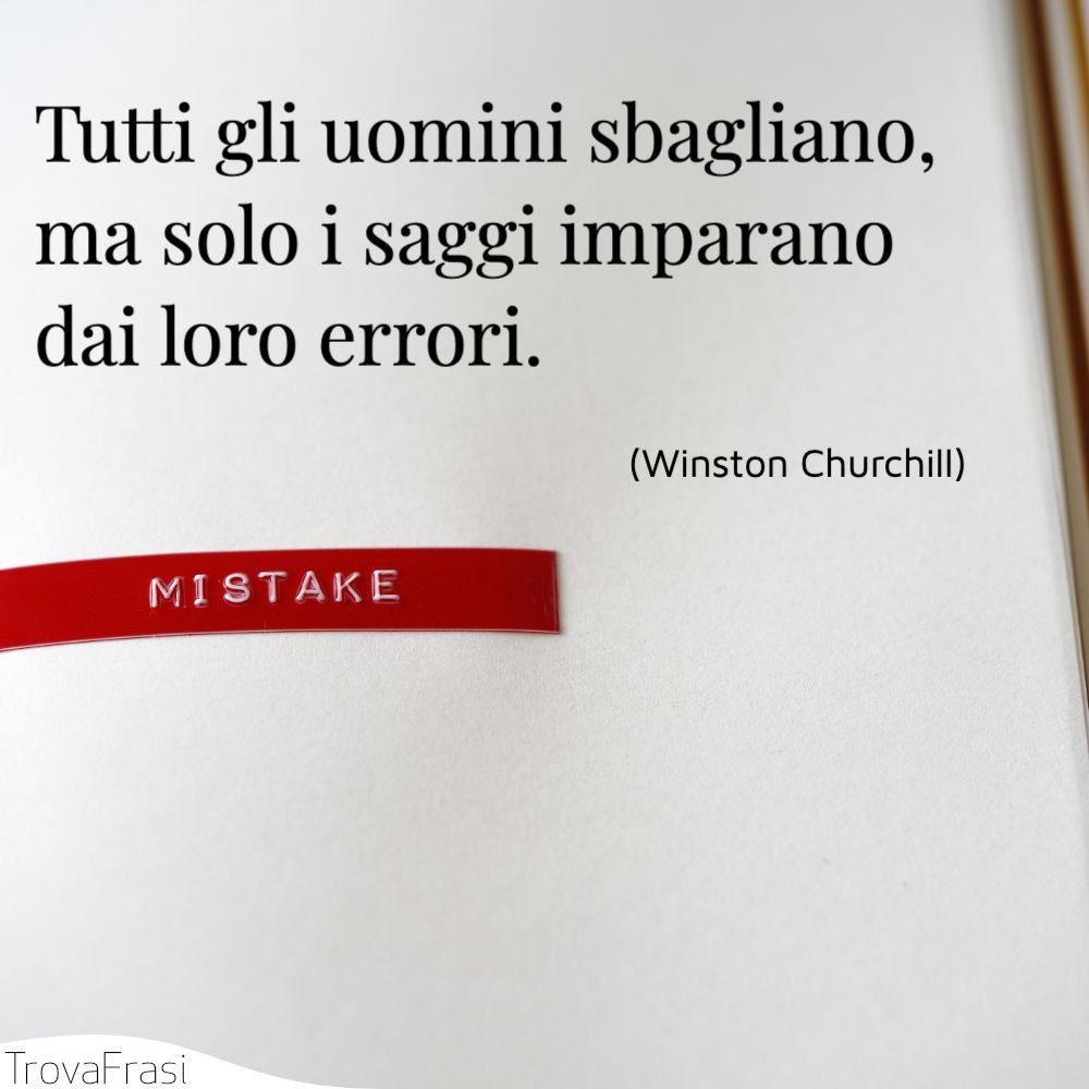 Tutti gli uomini sbagliano, ma solo i saggi imparano dai loro errori.