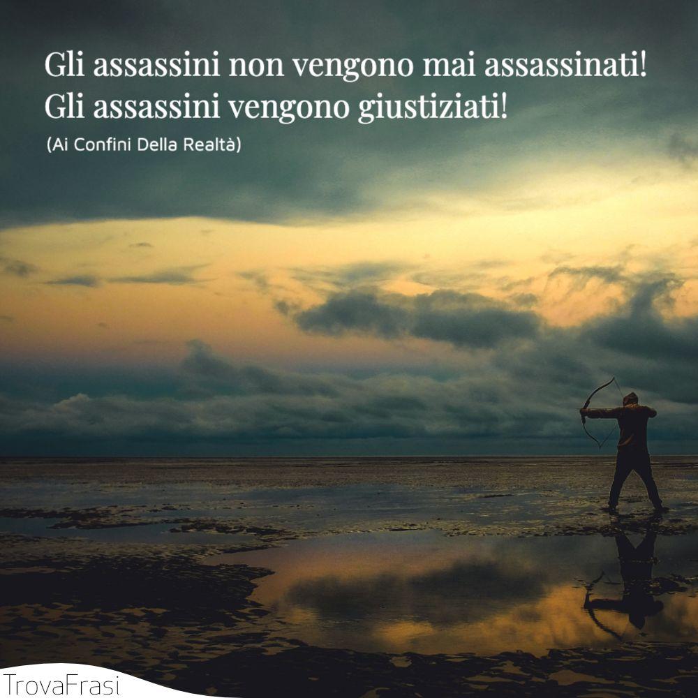 Gli assassini non vengono mai assassinati! Gli assassini vengono giustiziati!