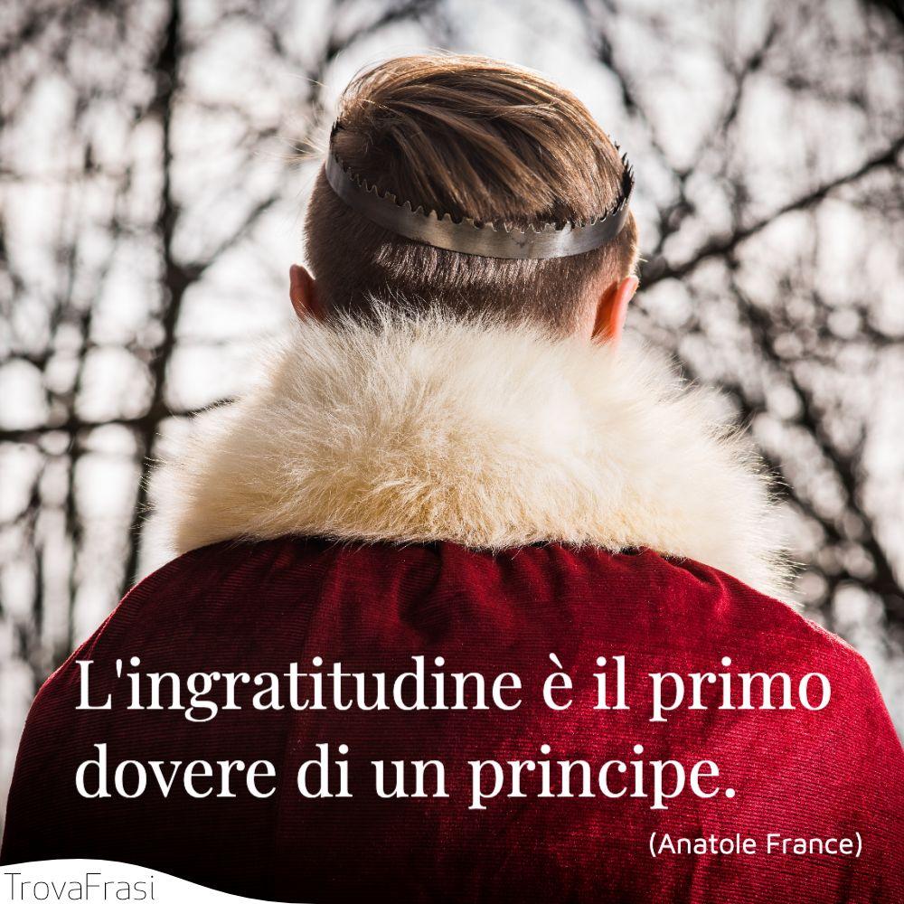 L'ingratitudine è il primo dovere di un principe.