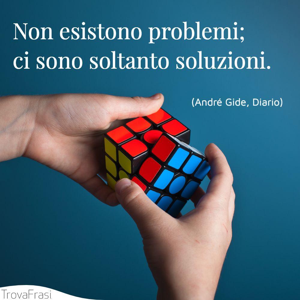 Non esistono problemi; ci sono soltanto soluzioni.