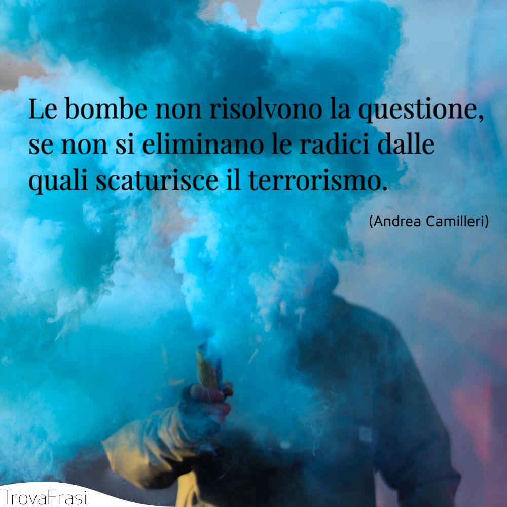 Le bombe non risolvono la questione, se non si eliminano le radici dalle quali scaturisce il terrorismo.