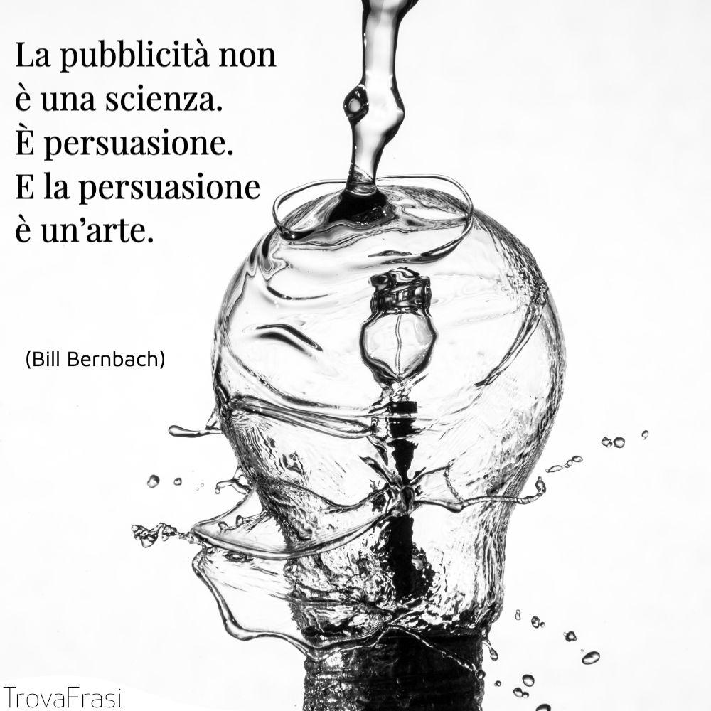 La pubblicità non è una scienza. È persuasione. E la persuasione è un'arte.
