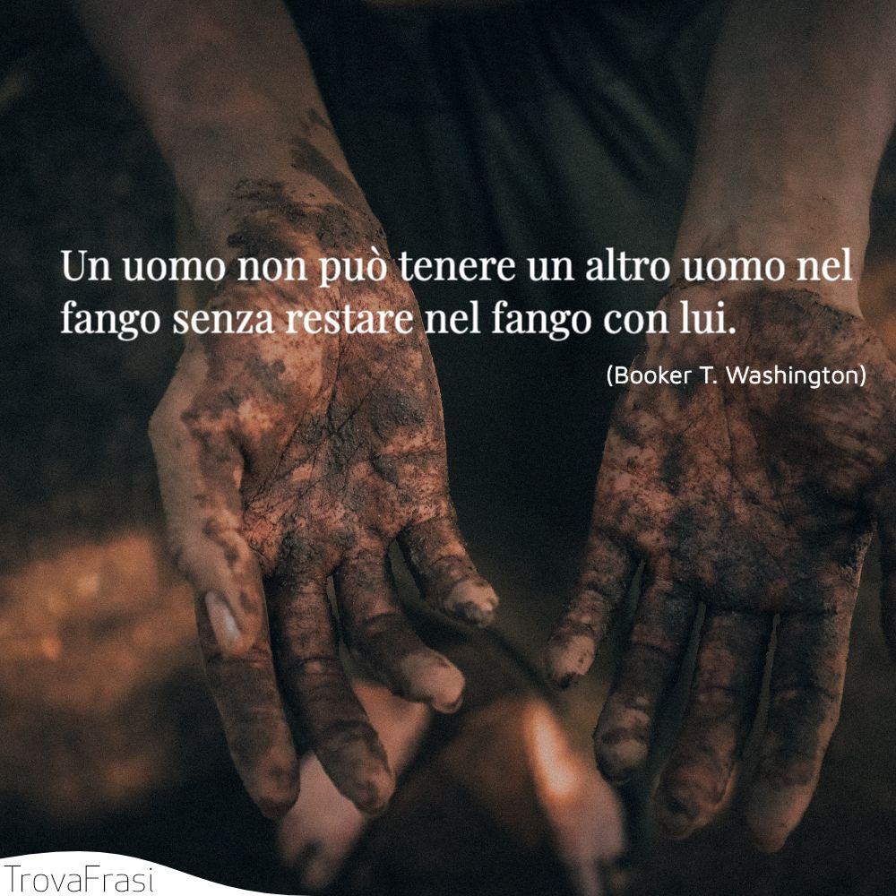 Un uomo non può tenere un altro uomo nel fango senza restare nel fango con lui.