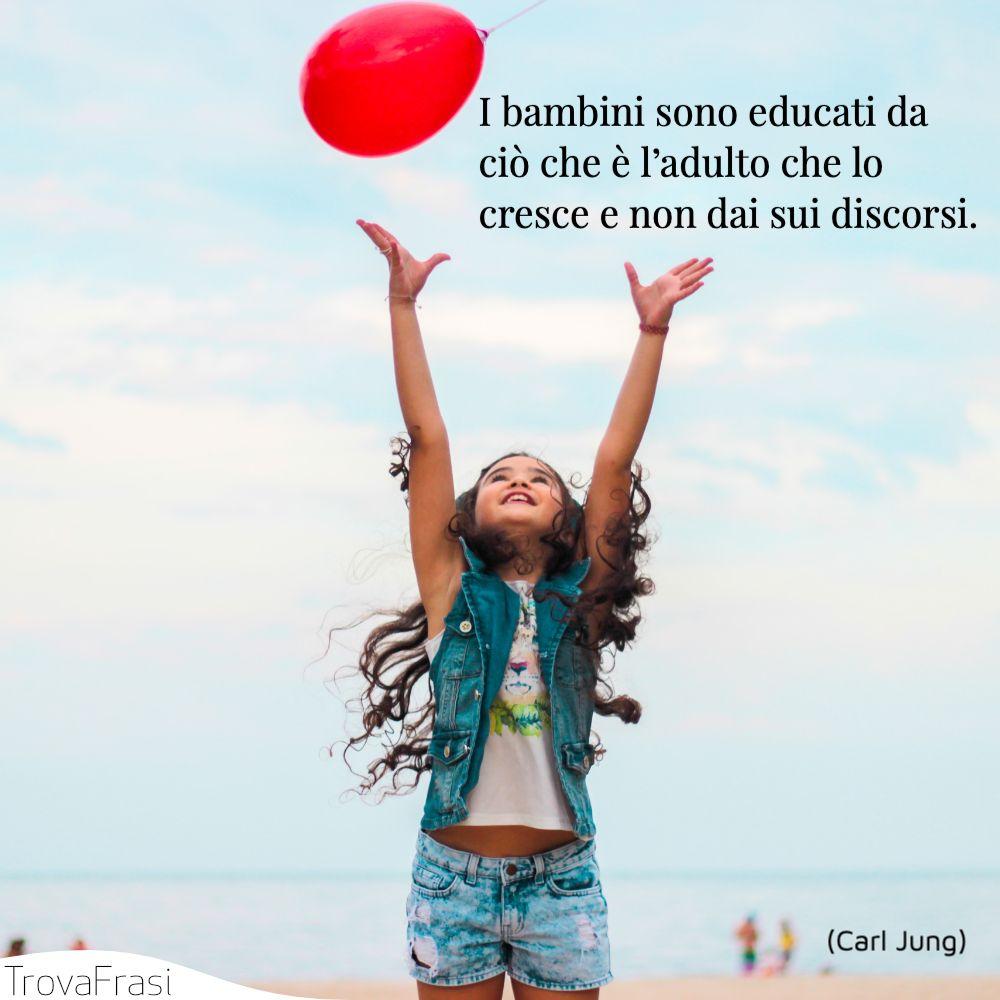 I bambini sono educati da ciò che è l'adulto che lo cresce e non dai sui discorsi.