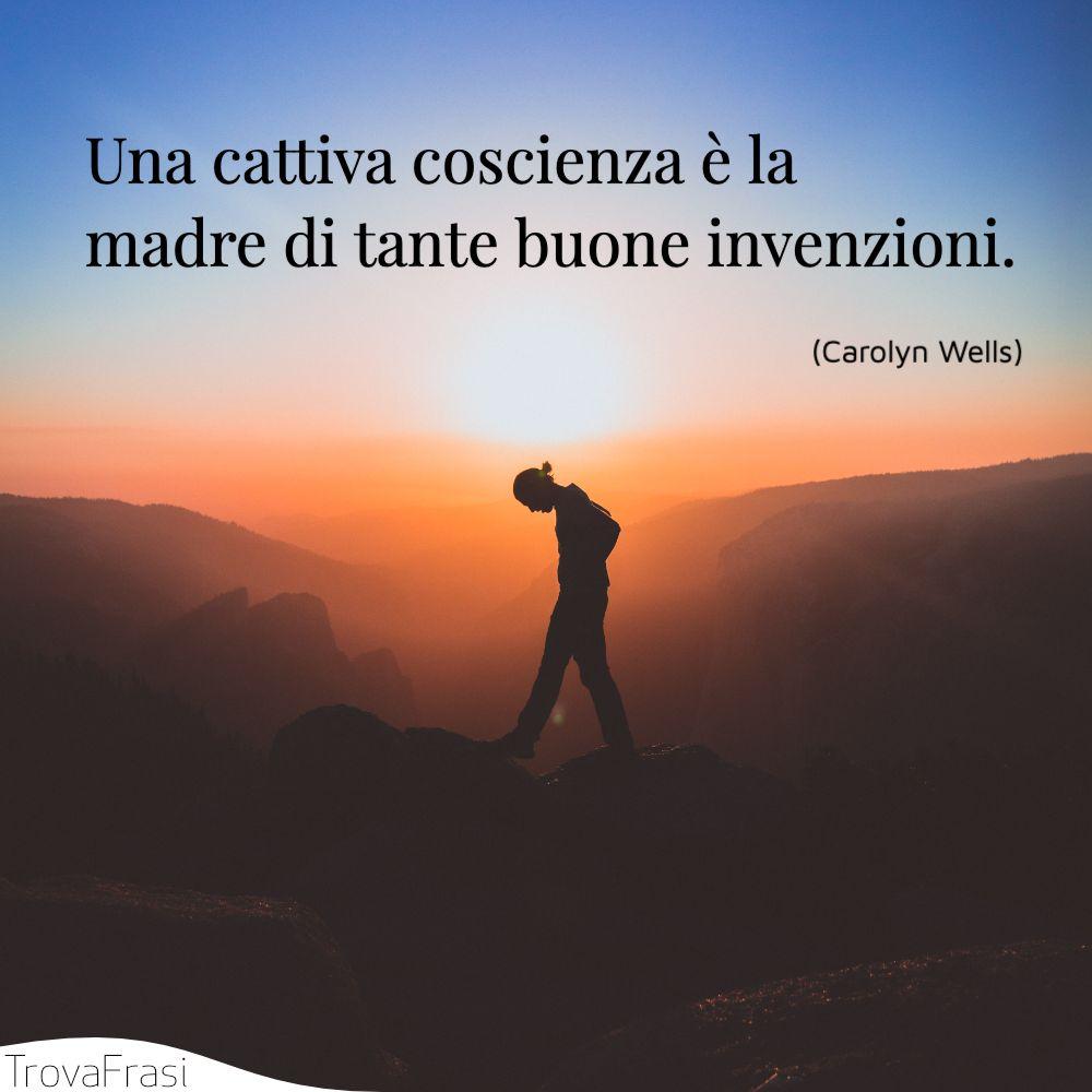 Una cattiva coscienza è la madre di tante buone invenzioni.