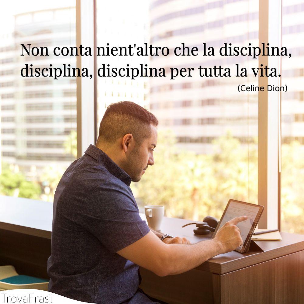Non conta nient'altro che la disciplina, disciplina, disciplina per tutta la vita.