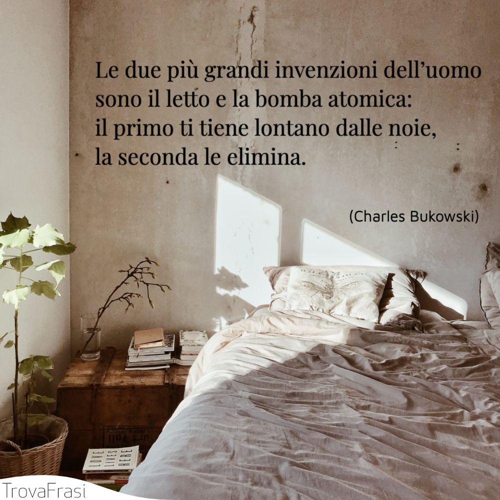 Le due più grandi invenzioni dell'uomo sono il letto e la bomba atomica: il primo ti tiene lontano dalle noie, la seconda le elimina.