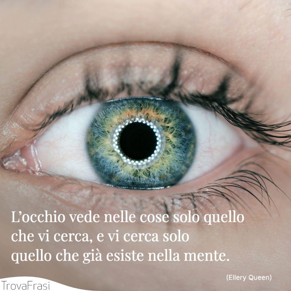 L'occhio vede nelle cose solo quello che vi cerca, e vi cerca solo quello che già esiste nella mente.