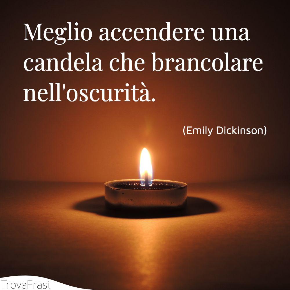 Meglio accendere una candela che brancolare nell'oscurità.