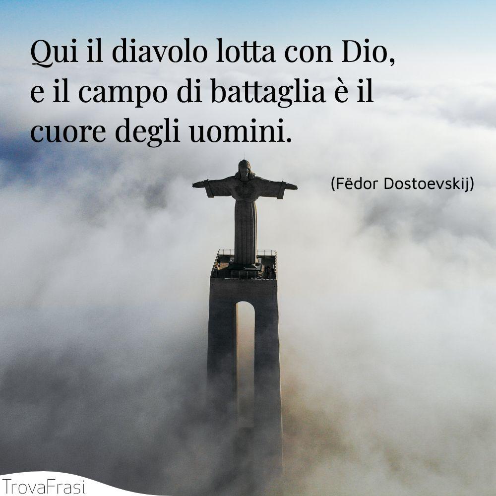 Qui il diavolo lotta con Dio, e il campo di battaglia è il cuore degli uomini.