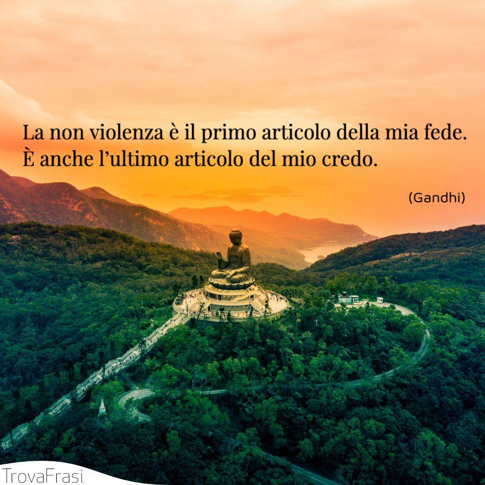 La non violenza è il primo articolo della mia fede. È anche l'ultimo articolo del mio credo.